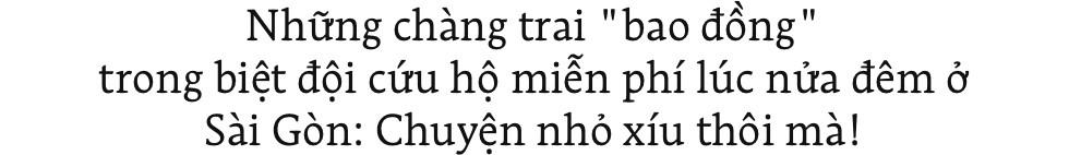 Những chàng trai bao đồng trong biệt đội cứu hộ miễn phí lúc nửa đêm ở Sài Gòn: Chuyện nhỏ xíu thôi mà! - Ảnh 1.