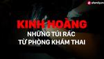 Kinh hoàng ẩn trong những túi nylon đen được vứt ra xe rác từ phòng khám thai ở Hà Nội