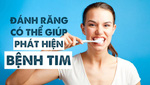 Đánh răng có thể giúp phát hiện bệnh tim