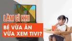 Làm gì khi bé vừa ăn vừa xem tivi?