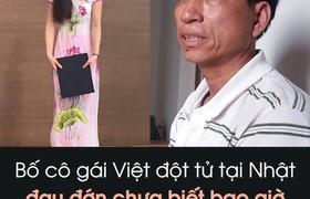 Bố cô gái Việt đột tử tại Nhật đau đớn chưa biết bao giờ thi thể con mới về Việt Nam