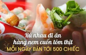 Rủ nhau đi ăn hàng nem cuốn tôm thịt mỗi ngày bán tới 500 chiếc