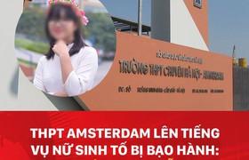 """THPT Amsterdam lên tiếng vụ nữ sinh tố bị bạo hành: """"D. vui vẻ, không hỗn láo, từng thi HSG đạt giải thành phố"""""""