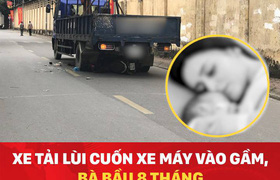 Xe tải lùi cuốn xe máy vào gầm, bà bầu 8 tháng tử vong sau khi sinh con tại hiện trường