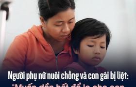 """Người phụ nữ nuôi chồng và con gái bại liệt: """"Muốn dồn hết để lo cho con nhưng còn gì nữa đâu mà dồn"""""""
