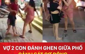 Vợ 2 con đánh ghen túm tóc giữa phố, cảnh sát cơ động phải can thiệp