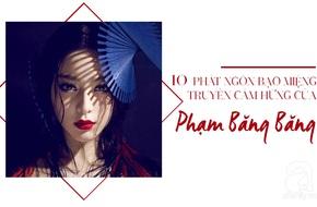 Được mệnh danh là nữ hoàng thị phi, nhưng phát ngôn  của Phạm Băng Băng đều chứa triết lí khiến phụ nữ phải trầm trồ