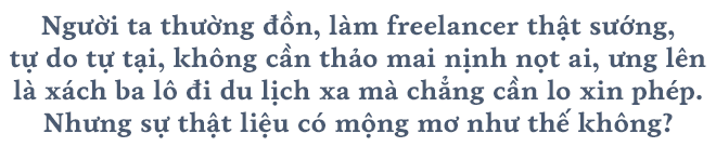Tự do là tự lo nên muốn làm freelancer, bạn sẽ cần muôn phần nỗ lực bởi cơm áo không đùa với kẻ mộng mơ  - Ảnh 1.