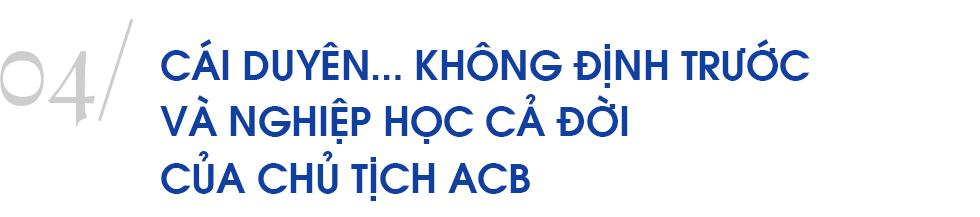 Chủ tịch ngân hàng đặc biệt nhất Việt Nam và hành trình 10 năm 'trở lại yên chiến mã' của ACB - Ảnh 14.