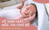 Không phải ngày nào cũng nhỏ nước muối sinh lý, các mẹ đã biết cách vệ sinh mắt, mũi, tai cho bé